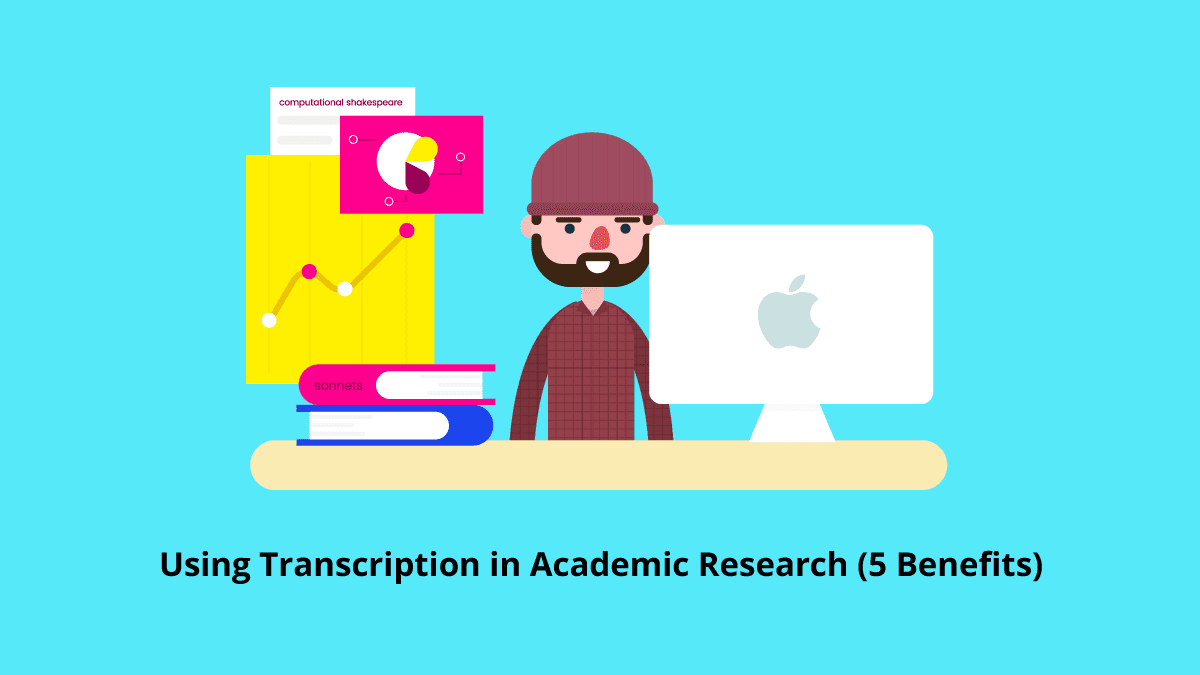 Using Transcription in Academic Research (5 Benefits)
