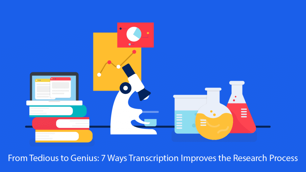 From Tedious to Genius: 7 Ways Transcription Improves the Research Process
