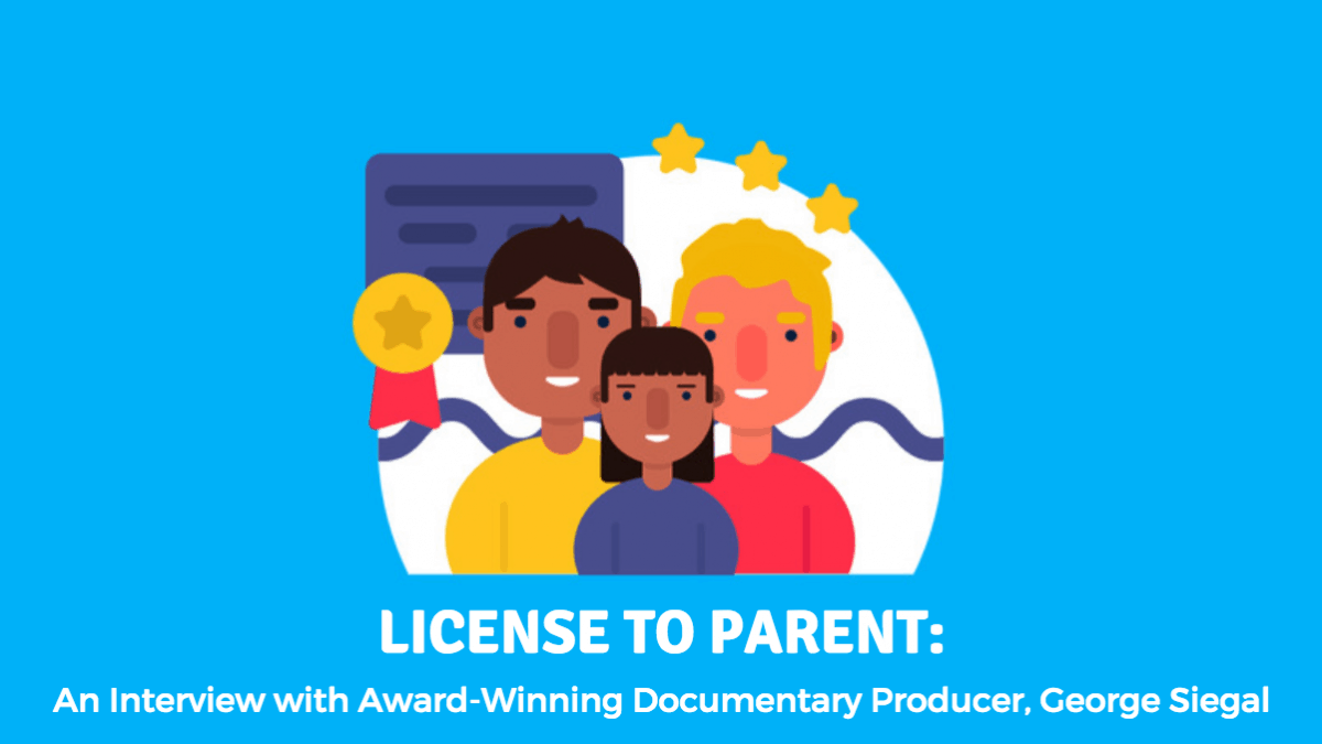 LICENSE TO PARENT: An Interview with Award-Winning Documentary Producer, George Siegal
