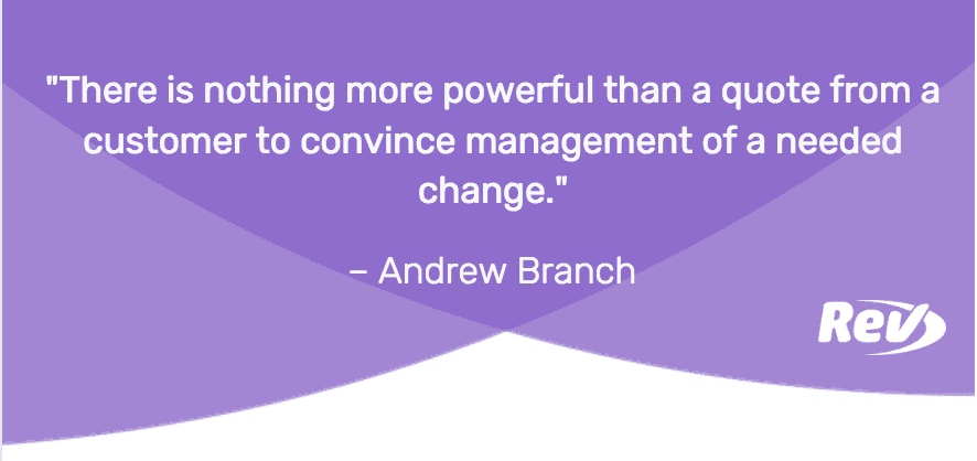 Anyone who has tried to convince management of a change they might be resistant to knows that there is nothing more powerful than a quote from a customer to convince them of a needed change