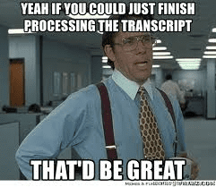 Boss from office movie saying Yeah if you could just finish processing that transcript, that'd be great