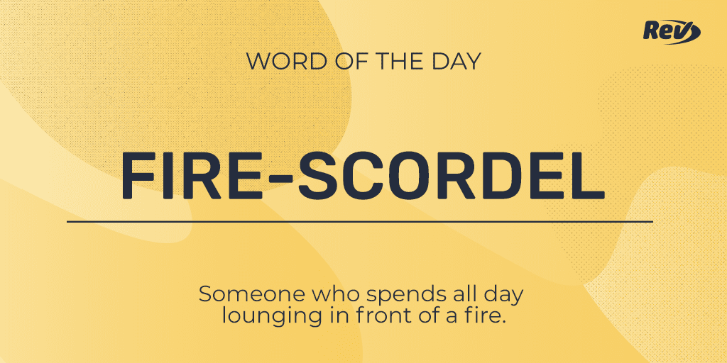 FIRE-SCORDEL: Someone who spends all day lounging in front of a fire.