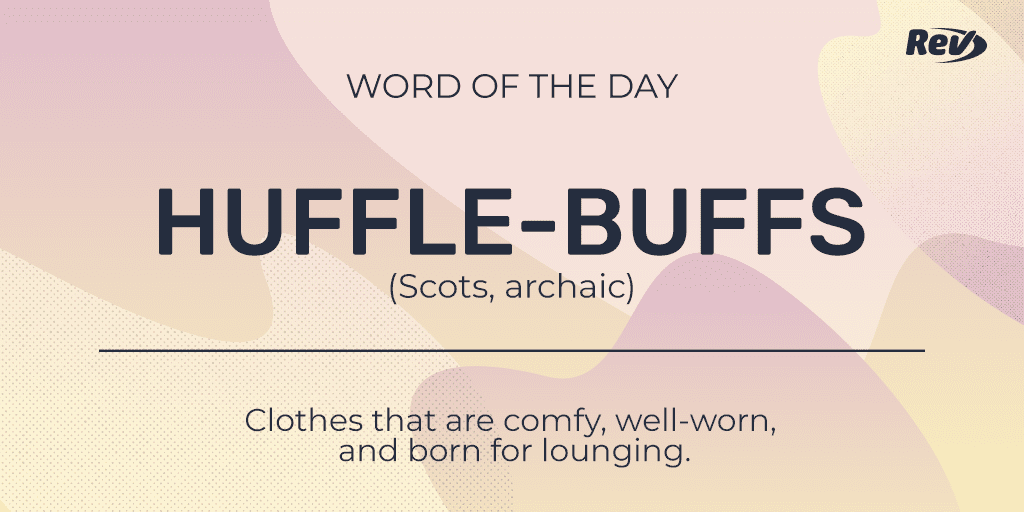 HUFFLE-BUFFS (Scots, archaic): Clothes that are comfy, well-worn, and born for lounging.