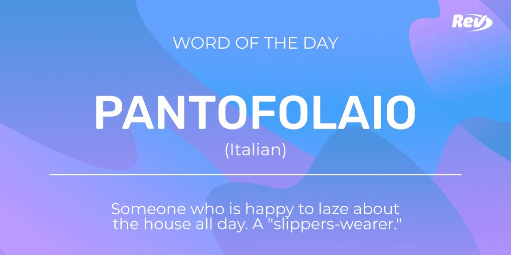 """PANTOFOLAIO (Italian): Someone who is happy to laze about the house all day. A """"slippers-wearer."""""""