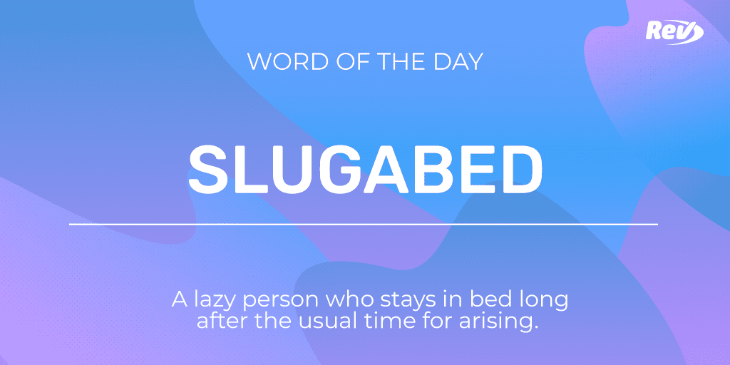 SLUGABED: A lazy person who stays in bed long after the usual time for arising.