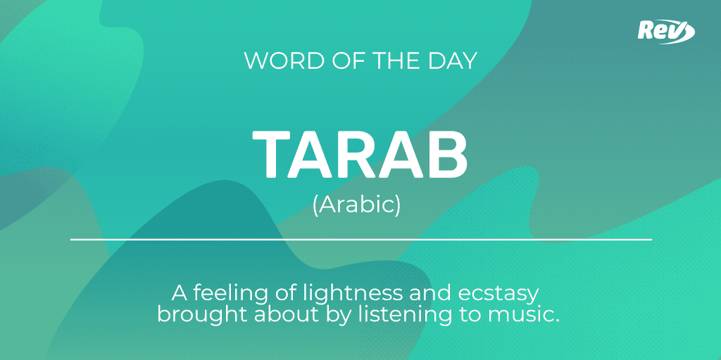 TARAB (Arabic): A feeling of lightness and ecstasy brought about by listening to music.